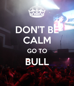 Poster: DON'T BE CALM GO TO BULL