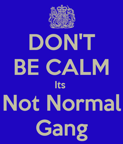 Poster: DON'T BE CALM Its  Not Normal Gang