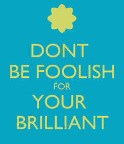 Poster: DONT  BE FOOLISH FOR YOUR  BRILLIANT