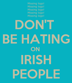 Poster: DON'T  BE HATING ON  IRISH PEOPLE