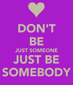 Poster: DON'T BE JUST SOMEONE JUST BE SOMEBODY