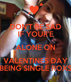 Poster: DON'T BE SAD IF YOUR'E ALONE ON VALENTINES DAY BEING SINGLE ROXS