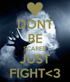 Poster: DONT BE SCARED JUST FIGHT<3