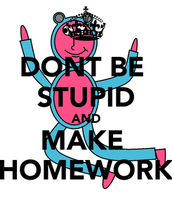 Poster: DONT BE  STUPID AND MAKE  HOMEWORK