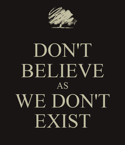 Poster: DON'T BELIEVE AS WE DON'T EXIST