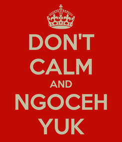 Poster: DON'T CALM AND NGOCEH YUK
