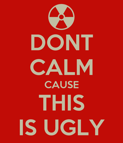 Poster: DONT CALM CAUSE THIS IS UGLY
