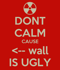 Poster: DONT CALM CAUSE <-- wall IS UGLY