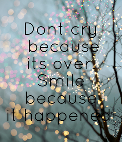 Poster: Dont cry  because  its over.  Smile  because  it happened!