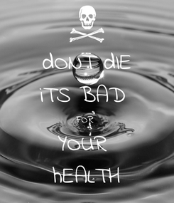 Poster: dONT dIE iTS BAD  FOR  YOUR  hEALTH