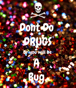 Poster: Dont Do  DRUGS Or you will be  A  Bug