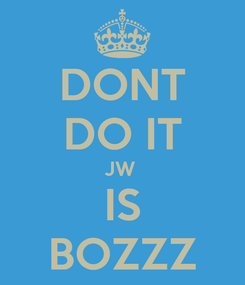 Poster: DONT DO IT JW  IS BOZZZ
