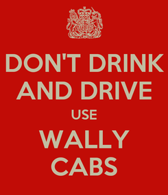 Poster: DON'T DRINK AND DRIVE USE WALLY CABS