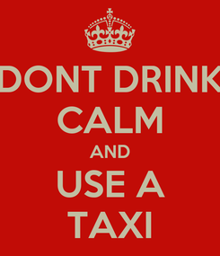 Poster: DONT DRINK CALM AND USE A TAXI