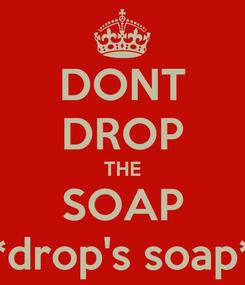 Poster: DONT DROP THE SOAP *drop's soap*