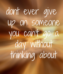 Poster: dont ever give  up on someone  you can't go a  day without  thinking about