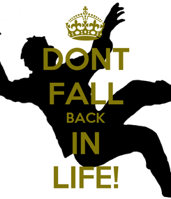 Poster: DONT FALL BACK IN LIFE!