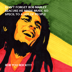 Poster: DON'T FORGET BOB MARLEY  BEACUSE HE MADE MUSIC SO SPECIL TO A LOT OF PEOPLE              BOB YOU ROCK!!!!
