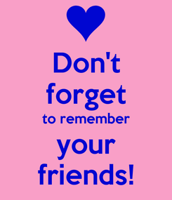 Poster: Don't forget to remember your friends!