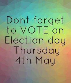 Poster: Dont forget  to VOTE on  Election day  Thursday  4th May