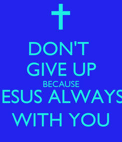 Poster: DON'T  GIVE UP BECAUSE JESUS ALWAYS WITH YOU