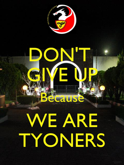 Poster: DON'T  GIVE UP Because WE ARE TYONERS