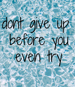 Poster: dont give up  before you  even try