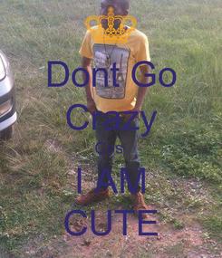 Poster: Dont Go Crazy Cos  I AM CUTE