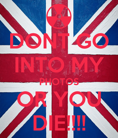 Poster: DONT GO INTO MY PHOTOS OR YOU DIE!!!!