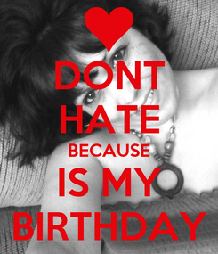 Poster: DONT HATE BECAUSE IS MY BIRTHDAY