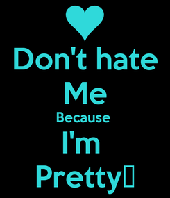 Poster: Don't hate Me Because  I'm  Pretty😒
