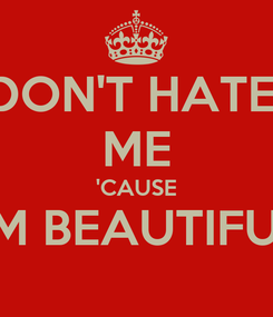Poster: DON'T HATE  ME 'CAUSE I'M BEAUTIFUL