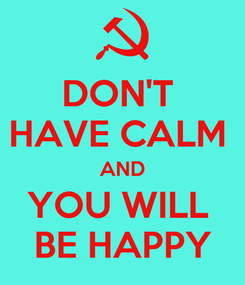 Poster: DON'T  HAVE CALM  AND YOU WILL  BE HAPPY