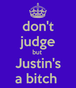 Poster: don't judge but  Justin's a bitch