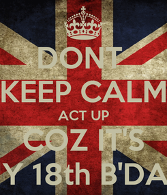 Poster: DONT  KEEP CALM ACT UP COZ IT'S MY 18th B'DAY