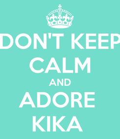 Poster: DON'T KEEP CALM AND ADORE  KIKA