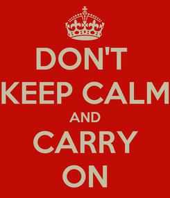 Poster: DON'T  KEEP CALM AND CARRY ON