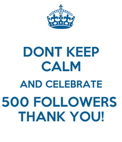 Poster: DONT KEEP CALM AND CELEBRATE 500 FOLLOWERS  THANK YOU!