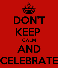 Poster: DON'T KEEP  CALM AND CELEBRATE