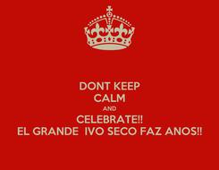 Poster: DONT KEEP CALM AND CELEBRATE!! EL GRANDE  IVO SECO FAZ ANOS!!