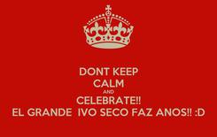 Poster: DONT KEEP CALM AND CELEBRATE!! EL GRANDE  IVO SECO FAZ ANOS!! :D