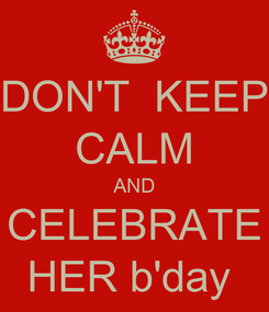Poster: DON'T  KEEP CALM AND CELEBRATE HER b'day