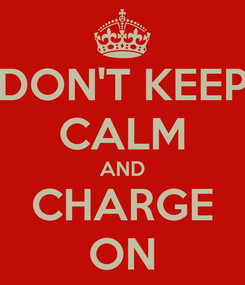 Poster: DON'T KEEP CALM AND CHARGE ON