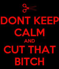 Poster: DONT KEEP CALM AND CUT THAT BITCH