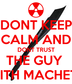 Poster: DONT KEEP CALM AND DONT TRUST THE GUY  WITH MACHETE