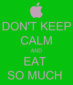 Poster: DON'T KEEP CALM AND EAT  SO MUCH