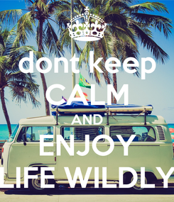Poster: dont keep CALM AND ENJOY LIFE WILDLY