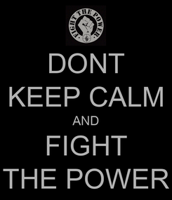Poster: DONT KEEP CALM AND FIGHT THE POWER