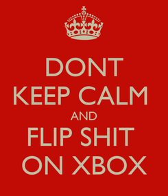 Poster: DONT KEEP CALM  AND FLIP SHIT  ON XBOX
