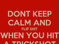 Poster: DONT KEEP CALM AND FLIP SHIT WHEN YOU HIT A TRICKSHOT